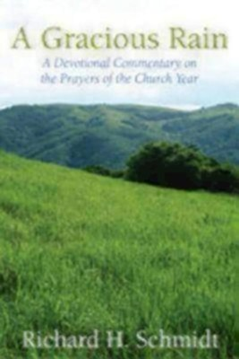 A Gracious Rain: A Devotional Commentary on the Prayers of the Church Year  -     By: Richard H. Schmidt