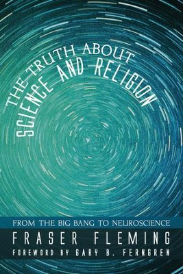 The Truth about Science and Religion: From the Big Bang to Neuroscience  -     By: Fraser Fleming