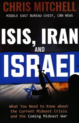 ISIS, Iran and Israel: What You Need to Know about the Current Mideast Crisis and the Coming Mideast War  -     By: Chris Mitchell