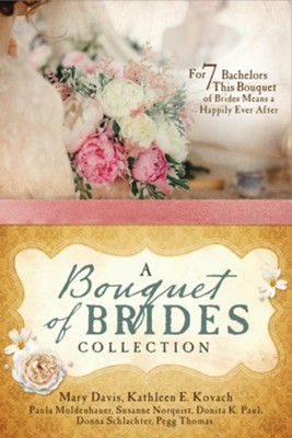 A Bouquet of Brides Collection: For Seven Bachelors, This Bouquet of Brides Means a Happily Ever After  -     By: Mary Davis, Kathleen E. Kovach, Paula Moldenhauer