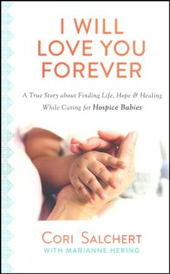 I Will Love You Forever: A True Story About Finding Life, Hope & Healing While Caring for Hospice Babies   -     By: Cori Salchert, Marianne Hering