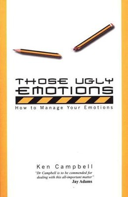 Those Ugly Emotions: How to Manage Your Emotions  -     By: Ken Campbell
