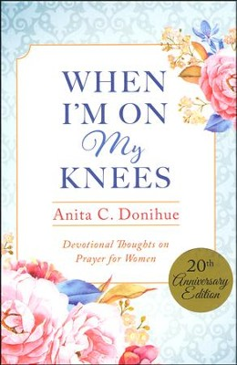 When I'm On My Knees - 20th Anniversary Edition: Devotional Thoughts on Prayer for Women  -     By: Anita C. Donihue