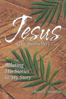 Jesus The Storyteller: Relating His Stories to My Story   -     By: Brian Harbour