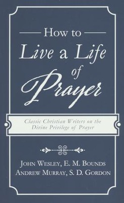 How to Live a Life of Prayer: Classic Christian Writers on the Divine Privilege of Prayer  -     By: John Wesley, E.M. Bounds, Andrew Murray