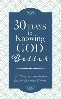 30 Days to Knowing God Better: Life-Changing Insights from Classic Christian Writers  -