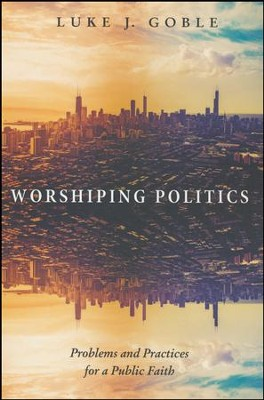 Worshiping Politics: Problems and Practices for a Public Faith  -     By: Luke J. Goble