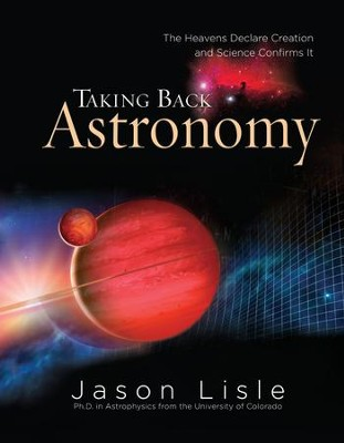 Taking Back Astronomy: The Heavens Declare Creation and Science Confirms It - PDF Download  [Download] -     By: Jason Lisle