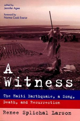 A Witness: The Haiti Earthquake, a Song, Death, and Resurrection  -     By: Renee Splichal Larson