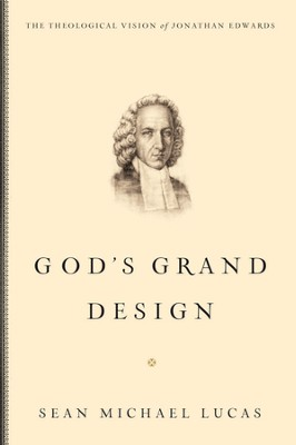 God's Grand Design: The Theological Vision of Jonathan Edwards - eBook  -     By: Sean Michael Lucas