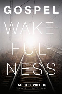 Gospel Wakefulness (Foreword by Ray Ortlund) - eBook  -     By: Jared Wilson