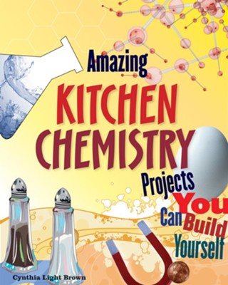 Amazing Kitchen Chemistry Projects  -     By: Cynthia Light Brown