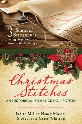 Christmas Stitches: An Historical Romance Collection: 3 Stories Thread Hope and Love Through the Holidays  -     By: Judith Mccoy Miller, Nancy Moser, Stephanie Grace Whitson