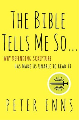The Bible Tells Me So: Why Defending Scripture Has Made Us  Unable to Read It   -     By: Peter Enns