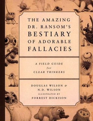 The Amazing Dr. Ransom's Bestiary of Adorable Fallacies: A Field Guide for Clear Thinkers  -     By: Douglas Wilson, N.D. Wilson