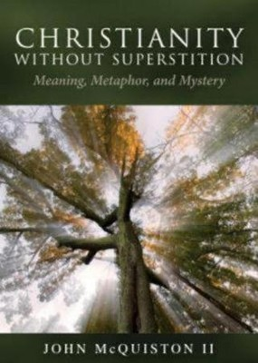 Christianity Without Superstition: Meaning, Metaphor, and Mystery  -     By: John McQuiston II