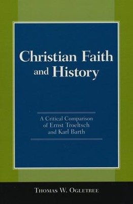 Christian Faith and History: A Critical Comparison of Ernst Troeltsch and Karl Barth  -     By: Thomas W. Ogletree