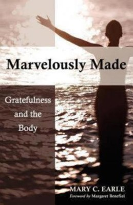 Marvelously Made: Gratefulness and the Body  -     By: Mary C. Earle