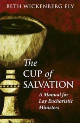The Cup of Salvation: A Manual for Lay Eucharistic Ministries  -     By: Elizabeth Wickenberg Ely