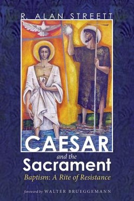 Caesar and the Sacrament: Baptism: A Rite of Resistance  -     By: R. Alan Streett