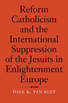Reform Catholicism and the International Suppression of the Jesuits, 1554-1791  -     By: Dale K. Van Kley