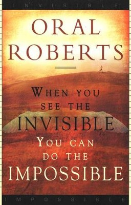 When You See the Invisible, You Can Do the Impossible  -     By: Oral Roberts