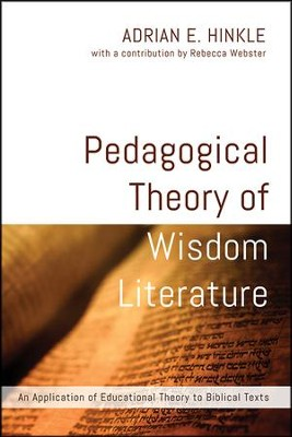 Pedagogical Theory of Wisdom Literature: An Application of Educational Theory to Biblical Texts  -     By: Adrian E. Hinkle