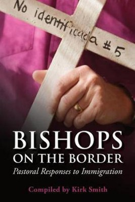 Bishops on the Border: Pastoral Responses on Immigration  -