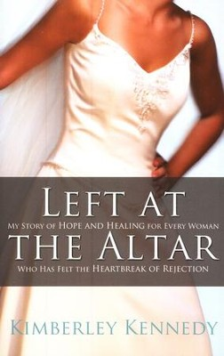 Left at the Altar: My Story of Hope and Healing for Every Woman Who Has Felt the Heartbreak of Rejection  -     By: Kimberley Kennedy