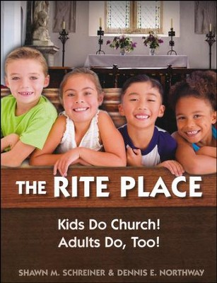 The Rite Place: Kids Do Church! Adults Do, Too!  -     By: Shawn M. Schreiner, Dennis E. Northway