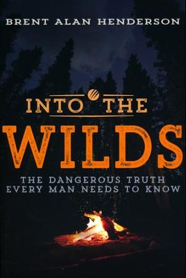 Into the Wilds: The Dangerous Truth Every Man Needs to Know  -     By: Brent Alan Henderson