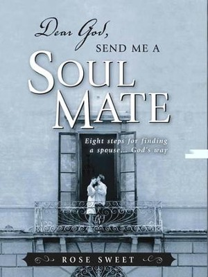 Dear God, Send Me a Soul Mate: Eight Steps for Finding a Spouse...God's Way - eBook  -     By: Rose Sweet
