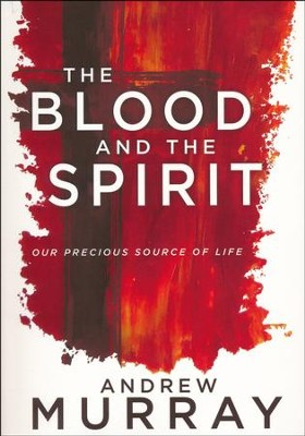 The Blood and the Spirit: Our Precious Source of Life  -     By: Andrew Murray