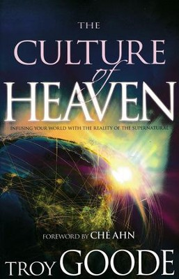 The Culture of Heaven: Infusing Your World with the Reality of the Supernatural  -     By: Troy Goode, Che Ahn