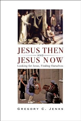 Jesus Then and Jesus Now: Looking for Jesus, Finding Ourselves  -     By: Gregory C. Jenks