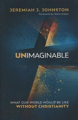 Unimaginable: What Our World Would Be Like Without Christianity  -     By: Jeremiah J. Johnston Ph.D.