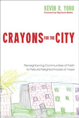 Crayons for the City: Reneighboring Communities of Faith to Rebuild Neighborhoods of Hope  -     By: Kevin R. Yoho