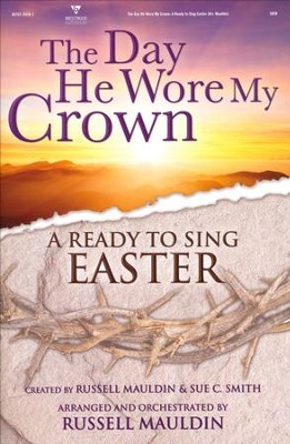 The Day He Wore My Crown: A Ready to Sing Easter  Choral Book  -