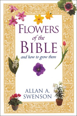 Flowers of the Bible: And How To Grow Them  -     By: Allan A. Swenson