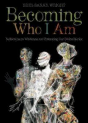 Becoming Who I Am: Reflections on Wholeness and Embracing Our Divine Stories  -     By: Beth-Sarah Wright