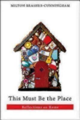 This Must Be the Place: Reflections on Home  -     By: Milton Brasher-Cunningham