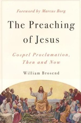 The Preaching of Jesus: Gospel Proclamation, Then and Now  -     By: William Brosend
