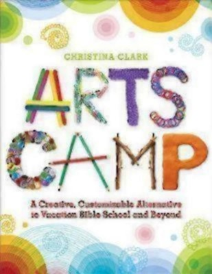 Arts Camp: A Creative, Customizable Alternative to Vacation Bible School and Beyond  -     By: Christina Clark