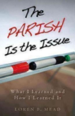 The Parish Is the Issue: What I Learned and How I Learned It  -     By: Loren Mead