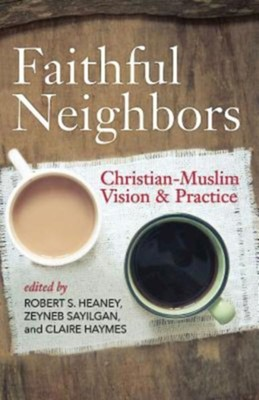Faithful Neighbors: Christian-Muslim Vision and Practice  -     By: Robert S. Heaney