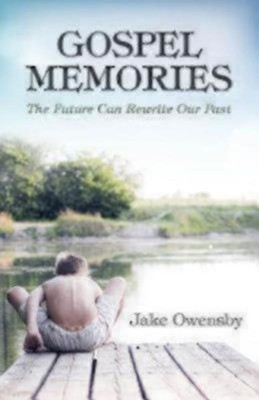 Gospel Memories: The Future Can Rewrite Our Past  -     By: Jake Owensby