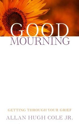 Good Mourning: Getting Through Your Grief  -     By: Allan Hugh Cole Jr.