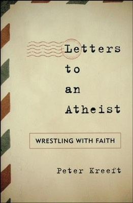 Letters to an Atheist: Wrestling with Faith  -     By: Peter Kreeft