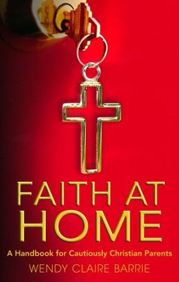 Faith at Home: A Handbook for Cautiously Christian Parents  -     By: Wendy Claire Barrie