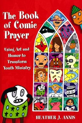 The Book of Comic Prayer: Using Art and Humor to Transform Youth Ministry  -     By: Heather J. Annis